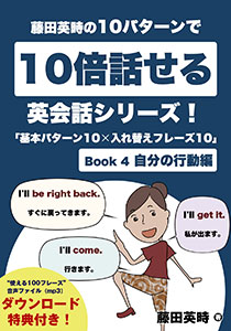 藤田英時の10パターンで10倍話せる英会話シリーズ!「基本パターン10✕入れ替えフレーズ10」: Book 4 自分の行動編 Kindle版