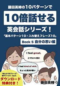藤田英時の10パターンで10倍話せる英会話シリーズ!「基本パターン10✕入れ替えフレーズ10」: Book 5 自分の思い編 Kindle版