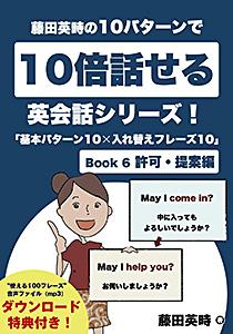 藤田英時の10パターンで10倍話せる英会話シリーズ!「基本パターン10✕入れ替えフレーズ10」: Book 6 許可・提案編  Kindle版