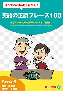 比べてみればよく分かる!英語の正誤フレーズ100 あなたの日本人英語が即ネイティブ英語に!: Book 5 動詞・助動詞・動名詞・不定詞